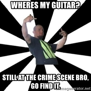 New Zealand's Boss - wheres my guitar? still at the crime scene bro, go find it.