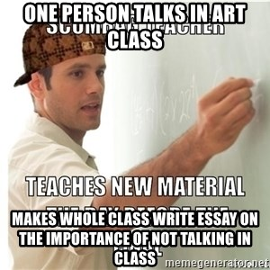 Scumbag Teacher - One person talks in art class makes whole class write essay on the importance of not talking in class