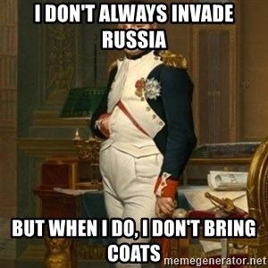 napoleon - I don't always invade Russia But when I do, I don't bring coats