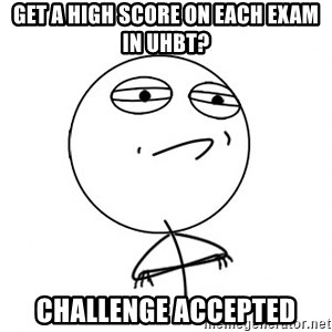 Challenge Accepted - Get A high score on each exam in uhbt? challenge accepted