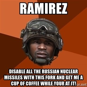 Ramirez do something - ramirez disable all the russian nuclear missiles with this fork and get me a cup of coffee while your at it!