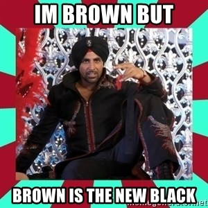 Indian gangster wannabe - im brown but brown is the new black