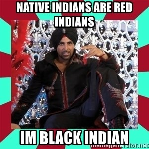 Indian gangster wannabe - native indians are red indians im black indian