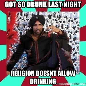 Indian gangster wannabe - got so drunk last night religion doesnt allow drinking