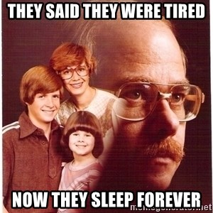 Vengeance Dad - they said they were tired now they sleep forever