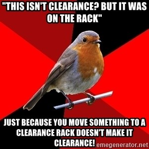 "Retail Robin - ""This isn't clearance? but it was on the rack"" just because you move something to a clearance rack doesn't make it clearance!"