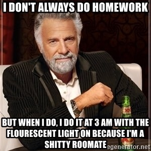 The Most Interesting Man In The World - I don't always do homework But when I do, I do it at 3 am with the flourescent light on because i'm a shitty roomate