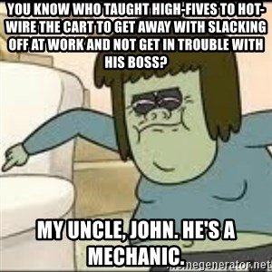 Muscle Man - You know who taught High-Fives to hot-wire the cart to get away with slacking off at work and not get in trouble with his boss? My uncle, John. He's a mechanic.