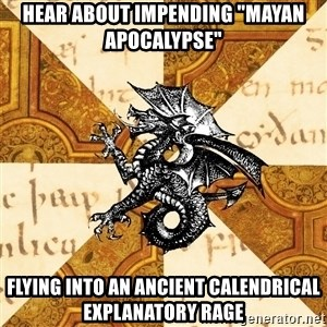 """History Major Heraldic Beast - hear about impending """"mayan apocalypse"""" flying into an ancient calendrical explanatory rage"""