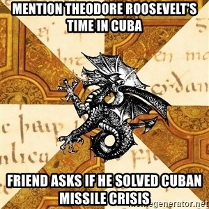 History Major Heraldic Beast - MENTION THEODORE ROOSEVELT'S TIME IN CUBA FRIEND ASKS IF HE SOLVED CUBAN MISSILE CRISIS