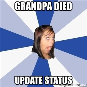 Annoying Facebook Girl - grandpa died update status