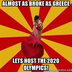 Typical_Spain - Almost as broke as greece Lets host the 2020 olympics!