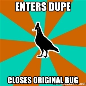 QA Pigeon - enters dupe closes original bug