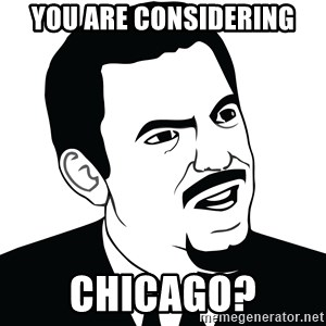 Are you serious face  - You are considering chicago?