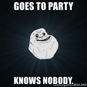 Forever Alone - GOES TO PARTY KNOWS NOBODY.