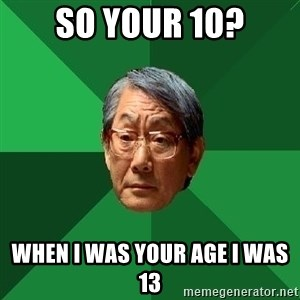 High Expectations Asian Father - so your 10? WHEN I WAS YOUR AGE I WAS 13