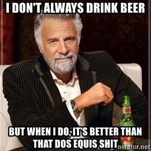 Dos Equis Guy gives advice - I DON'T ALWAYS DRINK BEER BUT WHEN I DO, IT'S BETTER THAN THAT DOS EQUIS SHIT