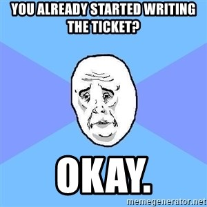 Okay Guy - You already started writing the ticket? okay.