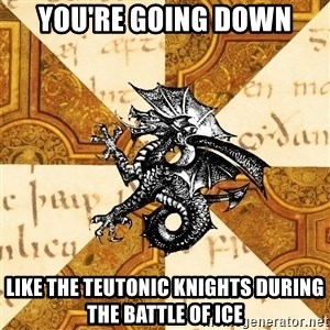 History Major Heraldic Beast - YOu're going down Like the Teutonic Knights during the battle of ice