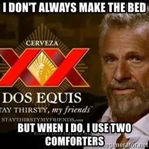 Dos Equis Man - I don't Always Make the Bed But When I do, I use two Comforters