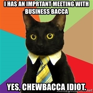 Business Cat - I has an imprtant meeting with business bacca Yes, chewbacca idiot.