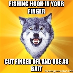 Courage Wolf - Fishing hook in your finger cut finger off and use as bait