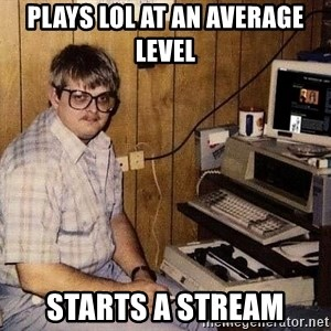 Nerd - Plays lol at an average level starts a stream