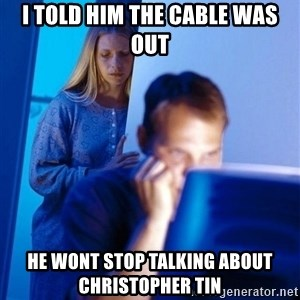 Redditors Wife - I told him the cable was out He wont stop talking about christopher tin