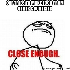 Close Enough - CAF TRIES TO MAKE FOOD FROM OTHER COUNTRIES