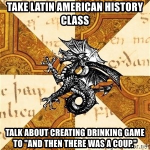 """History Major Heraldic Beast - Take Latin American history class talk about creating drinking game to """"And then there was a coup."""""""