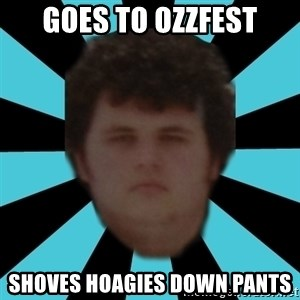 dudemac - Goes to ozzfest shoves HOAGIES down pants