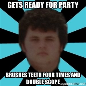 dudemac - gets ready for party brushes teeth four times and double scope