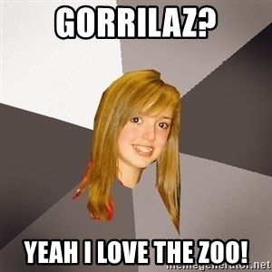 Musically Oblivious 8th Grader - gorrilaz? yeah i love the zoo!