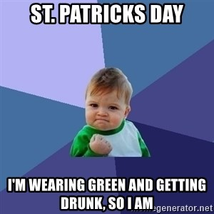 Success Kid - St. Patricks Day I'm wearing green and getting drunk, so i am