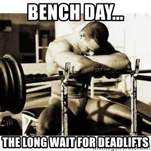 Sad Bodybuilder - Bench day... The Long wait for Deadlifts