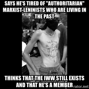 "Self Important Anarchist - Says he's tired of ""authoritarian"" Marxist-Leninists who are living in the past Thinks that the IWW still exists and that he's a member"