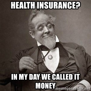 1889 [10] guy - health insurance? in my day we called it money