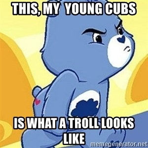 Grumpy Bear - this, my  young cubs is what a troll looks like