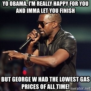 Kanye - Yo Obama, I'M REALLY HAPPY FOR YOU AND IMMA LET YOU FINISH BUT GEORGE W HAD THE LOWEST GAS PRICES OF ALL TIME!