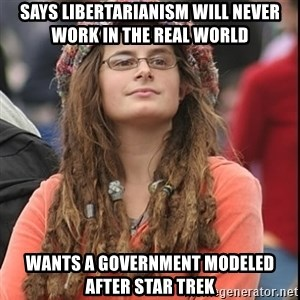 College Liberal - Says libertarianism will never work in the real world wants a government modeled after star trek