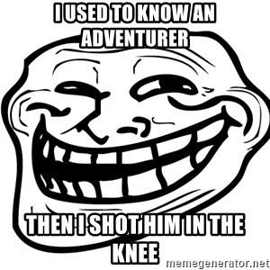 the real troll face  - I used to know an adventurer Then I shot Him in the knee