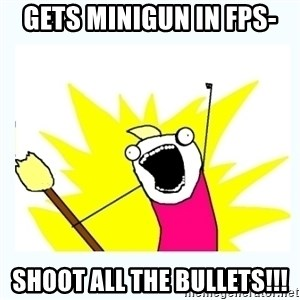 All the things - gets minigun in fps- shoot all the bullets!!!