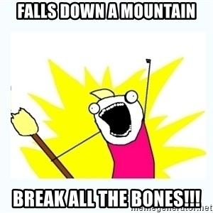 All the things - falls down a mountain break all the bones!!!
