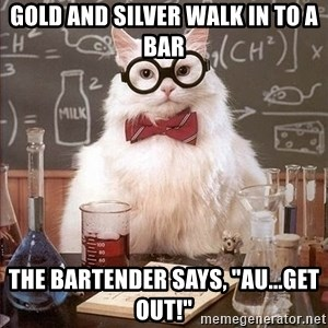 "Chemistry Cat - Gold and silver walk in to a bar the bartender says, ""AU...get out!"""