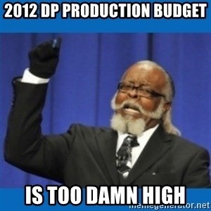 Too damn high - 2012 DP Production Budget Is too damn high