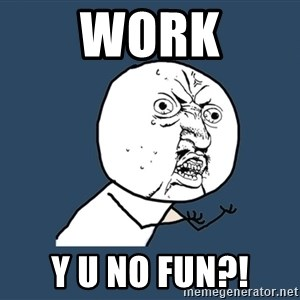 Y U No - WORK Y U NO FUN?!