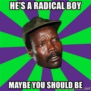 Mad Kony - He's a radical boy Maybe you should be