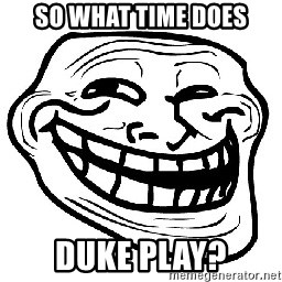 Trollface - So what time Does Duke play?