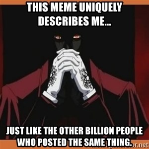 Alucard-king of undeads - This meme uniquely describes me... just like the other billion people who posted the same thing.