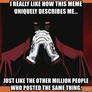 Alucard-king of undeads - I really like how this meme uniquely describes me... just like the other million people who posted the same thing.